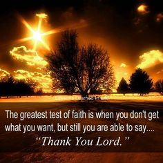 "the greatest test of faith is when you don't get what you want, but you still are able to say ""thank you Lord. Oscar Wilde, Fred, Lessons Learned In Life, Thank You Lord, Get What You Want, Faith In God, Christian Inspiration, God Is Good, Amazing Nature"