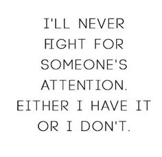 I'll never fight for someone's attention