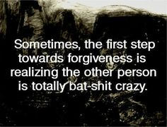 Sometimes, the first step toward forgiveness is realizing the other person is totally bat-shit crazy.