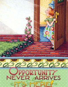 Opportunity never arrives. It's here!