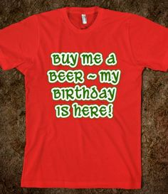 BUY ME A BEER MY BIRTHDAY IS HERE Tshirt.  Available on green tshirts, sweatshirts, and more, for adults and kids.