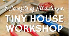 The information that you obtain during a workshop is immense, but there are other reasons to attend. Here are five tiny house workshop benefits.