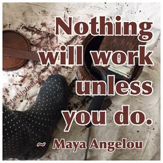 """""""Nothing will work unless you do."""" ~ Maya Angelou #quote"""