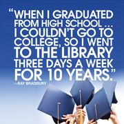 When I graduated from high school... I couldn't go to college, so I went to the library three days a week for 10 years. ~Ray Bradbury