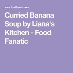 Curried Banana Soup by Liana's Kitchen - Food Fanatic