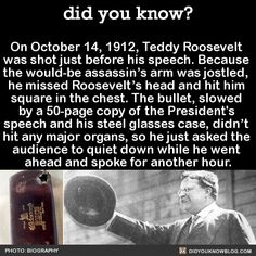 On October Teddy Roosevelt was shot just before his speech. Because the would-be assassin's arm was jostled, he missed Roosevelt's head and hit him square in the chest. The bullet, slowed by a copy of the President's speech and his. Wow Facts, Wtf Fun Facts, Random Facts, Creepy Facts, Random History Facts, Strange History, The More You Know, Good To Know, Be My Hero