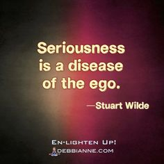 """Seriousness is a disease of the ego. Life isn't really serious; it's just a short journey. Yes, there may be pain, anguish, and other negative emotions in your life, but those negative emotions are generated by contradictions of the ego. The ego wants life to go one way, and then circumstances come along and contradict it. Our journey on this earth-plane, when viewed in its spiritual context, is a completely positive experience."" —Stuart Wilde brilliant 