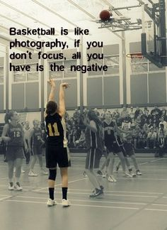 Basketball is like photography, if you don't focus, all you have is the negative.