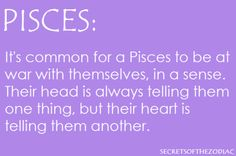 Pisces: It's common for a Pisces to be at war with themselves, in a sense their head is always telling them one thing, but their heart is telling them another. Pisces Love, Astrology Pisces, Pisces Quotes, Zodiac Signs Pisces, Pisces Woman, My Zodiac Sign, Zodiac Facts, Astrology Signs, Sagittarius Moon