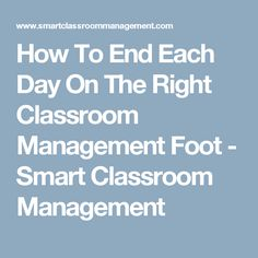 How To End Each Day On The Right Classroom Management Foot - Smart Classroom Management