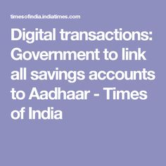 Digital transactions: Government to link all savings accounts to Aadhaar - Times of India