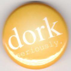 DORK Seriously Button Pin