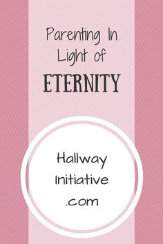 How parenting in light of Eternity will drastically change the way you shepherd your little ones