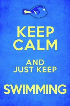 Keep Calm and Just Keep Swimming : )
