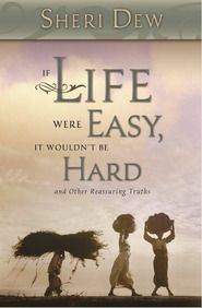 If Life Were Easy, It Wouldn't Be Hard: And Other Reassuring Truths - by Sheri Dew - A Life Changing Book for me.