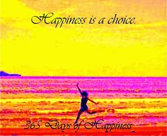 Happiness is a choice.