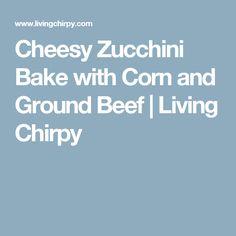Cheesy Zucchini Bake with Corn and Ground Beef | Living Chirpy