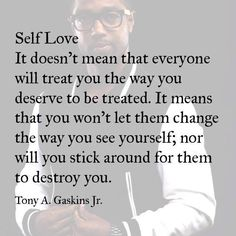 Self Love - it doesn't mean that everyone will treat you the way you deserve to be treated. It means that you won't let them change the way you see yourdelf; nor will you stick around for them to destroy you. Tony A Gaskins