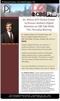 Dr. Stephen Alfano of Pi Dental Center will discuss AvaDent Digital Dentures on CBS Talk Philly Thursday, Oct 9, 2014 at NOON.  AvaDent Digital Dentures are superior to traditional dentures and surpass other dentures esthetically, functionally. They are robotically milled. The process is quicker and more patient friendly and more affordable. Dr. Alfano, board certified prosthodontist, joins Pi Dental Center 10-2014. Dr. Alfano was Chairman of Oral Surg Hosp Dentistry Naval Medical Ctr San…