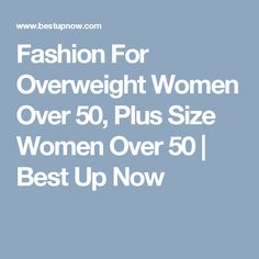 Fashion For Overweight Women Over 50, Plus Size Women Over 50 | Best Up Now