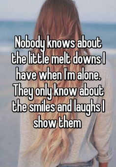 sad quotes & Nobody knows about the little melt downs I have when I'm alone. They only know about the smiles and laughs I show them - most beautiful quotes ideas Quotes Deep Feelings, Mood Quotes, Crush Quotes, Life Quotes, Qoutes, Emotion Quotes, Quotes Quotes, Quotes Positive, People Quotes