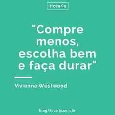 """""""Compre menos, escolha bem e faça durar"""" - Vivienne Westwood"""