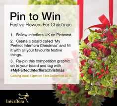 Re-pin this competition graphic on to your board and tag with #MyPerfectInterfloraChristmas for your chance to win £500 worth Floral Christmas Decorations for your home this Christmas. Remember to Follow Interflora - the Flower Experts and fill your board with everything that illustrates what Christmas means to you. Good Luck!