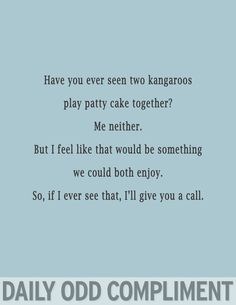 Have you ever seen two kangaroos play patty cake together? Me neither. But I feel like that would be something we could both enjoy. So, if I ever see that, I'll give you a call.