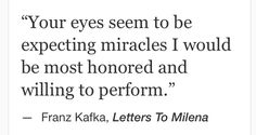 """miracles i would be most honored and willing to perform"" -Franz Kafka"