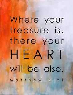 Where your treasure is, there your heart will be also.  Matthew 6:21