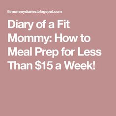 Diary of a Fit Mommy: How to Meal Prep for Less Than $15 a Week!