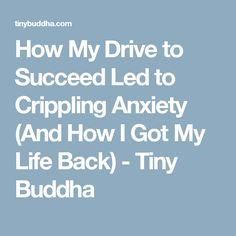 How My Drive to Succeed Led to Crippling Anxiety (And How I Got My Life Back) - Tiny Buddha