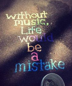 (Original Comment)Without #music, life would be a mistake.(My Comment, as Amber Colvin) God does not make mistakes
