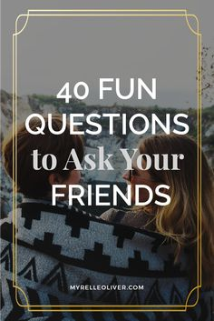 40 Fun Questions to Ask Your Friends #question #friends #thingstodo