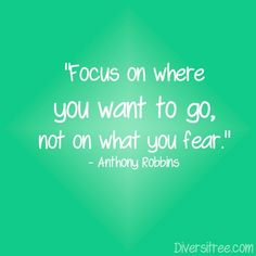 """""""Focus on where you want to go, not on what you fear."""" - Anthony Robbins"""