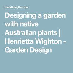 Designing a garden with native Australian plants | Henrietta Wighton - Garden Design