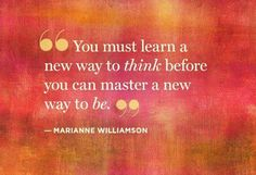 You must learn a new way to think before you can master a new way to be.- Marianne Williamson