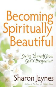 Becoming Spiritually Beautiful: Seeing Yourself from God's Perspective  -     By: Sharon Jaynes