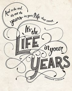 """""""And in the end, it's not the years in your life that count. It's the life in your years."""" - Abraham Lincoln"""