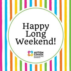 Tag a friend! Autism Canada wishes you and yours a safe enjoyable long weekend.