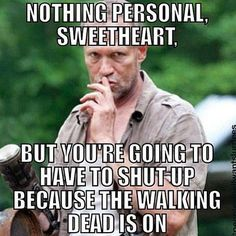 NOTHING PERSONAL SWEETHEART, BUT YOU'RE GOING TO HAVE TO SHUT UP BECAUSE THE WALKING DEAD IS ON