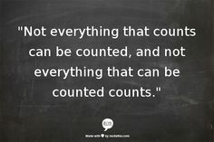 """Not everything that counts can be counted, and not everything that can be counted counts."""