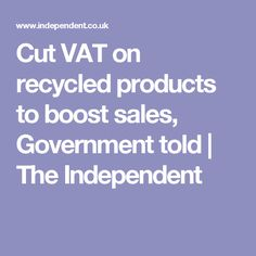 Cut VAT on recycled products to boost sales, Government told | The Independent