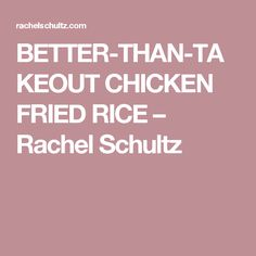BETTER-THAN-TAKEOUT CHICKEN FRIED RICE – Rachel Schultz