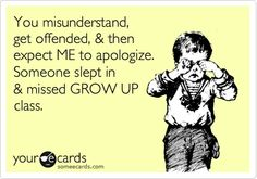 You misunderstand and get offended... then you expect ME to apologize. Someone slept in and missed GROW UP class.   #Deborah Tindle  #Deborah Lee Tindle