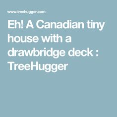 Eh! A Canadian tiny house with a drawbridge deck : TreeHugger