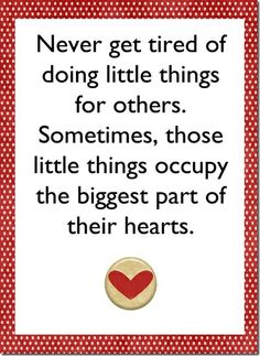 Never get tired of doing little things for others.  #life #quotes #positive #share #heart #mind