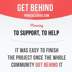"""Get behind"" means ""to support, to help"". Example: It was easy to finish the project once the whole community got behind it."