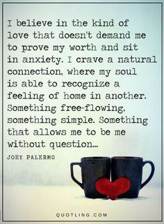 Love Quotes I believe in the kind of love that doesn't demand me to prove my worth and sit in anxiety. I crave a natural connection, where my soul is able to recognize a feeling of home in another. Something free-flow