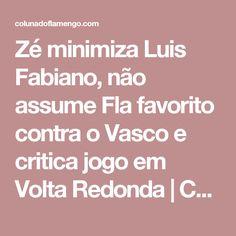 Zé minimiza Luis Fabiano, não assume Fla favorito contra o Vasco e critica jogo em Volta Redonda   Coluna do Flamengo